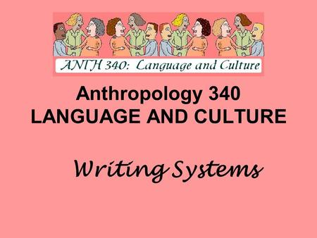 Anthropology 340 LANGUAGE AND CULTURE Writing Systems.