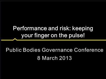 Public Bodies Governance Conference 8 March 2013 Performance and risk: keeping your finger on the pulse!