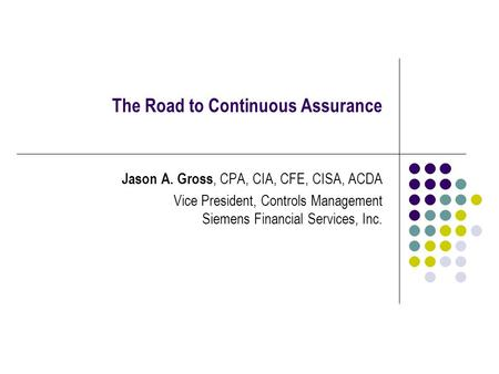 The Road to Continuous Assurance Jason A. Gross, CPA, CIA, CFE, CISA, ACDA Vice President, Controls Management Siemens Financial Services, Inc.