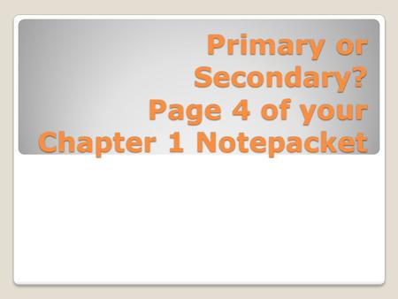 Primary or Secondary? Page 4 of your Chapter 1 Notepacket.