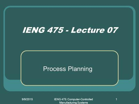 9/9/2015IENG 475: Computer-Controlled Manufacturing Systems 1 IENG 475 - Lecture 07 Process Planning.