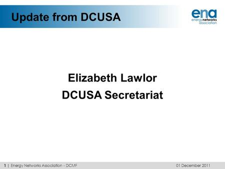 Update from DCUSA Elizabeth Lawlor DCUSA Secretariat 01 December 2011 1 | Energy Networks Association - DCMF.