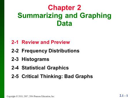 2.1 - 1 Copyright © 2010, 2007, 2004 Pearson Education, Inc. Chapter 2 Summarizing and Graphing Data 2-1 Review and Preview 2-2 Frequency Distributions.