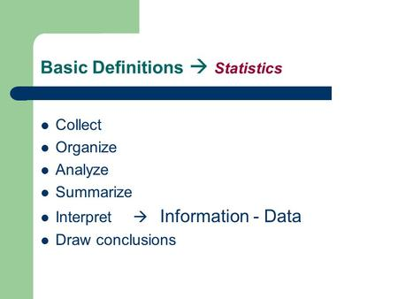 Basic Definitions  Statistics Collect Organize Analyze Summarize Interpret  Information - Data Draw conclusions.