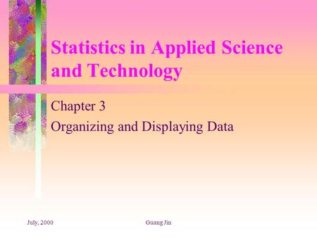 July, 2000Guang Jin Statistics in Applied Science and Technology Chapter 3 Organizing and Displaying Data.
