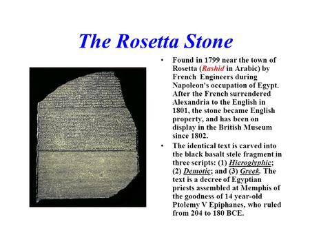 The Rosetta Stone Found in 1799 near the town of Rosetta (Rashid in Arabic) by French Engineers during Napoleon's occupation of Egypt. After the French.