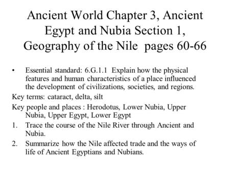 Ancient World Chapter 3, Ancient Egypt and Nubia Section 1, Geography of the Nile pages 60-66 Essential standard: 6.G.1.1 Explain how the physical features.