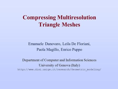Compressing Multiresolution Triangle Meshes Emanuele Danovaro, Leila De Floriani, Paola Magillo, Enrico Puppo Department of Computer and Information Sciences.
