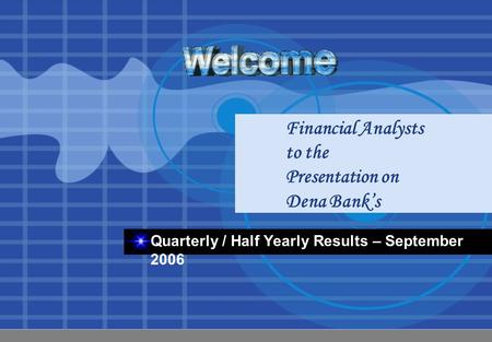 Financial Analysts to the Presentation on Dena Bank's Quarterly / Half Yearly Results – September 2006.