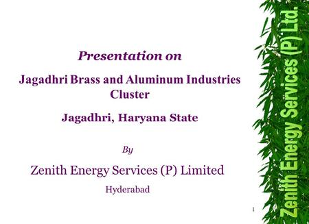 1 By Zenith Energy Services (P) Limited Hyderabad Presentation on Jagadhri Brass and Aluminum Industries Cluster Jagadhri, Haryana State.