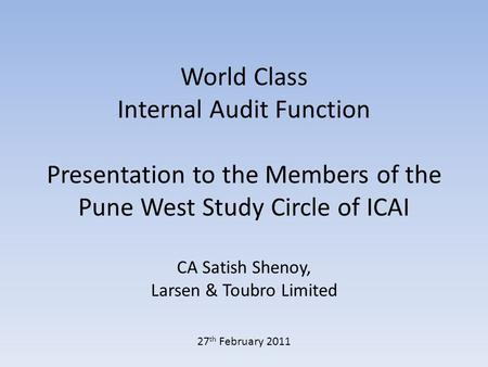 World Class Internal Audit Function Presentation to the Members of the Pune West Study Circle of ICAI CA Satish Shenoy, Larsen & Toubro Limited 27 th February.
