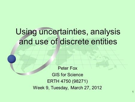 1 Peter Fox GIS for Science ERTH 4750 (98271) Week 9, Tuesday, March 27, 2012 Using uncertainties, analysis and use of discrete entities.