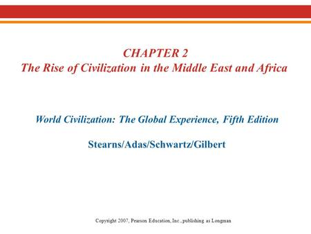 CHAPTER 2 The Rise of Civilization in the Middle East and Africa World Civilization: The Global Experience, Fifth Edition Stearns/Adas/Schwartz/Gilbert.
