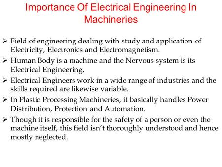 Importance Of Electrical Engineering In Machineries  Field of engineering dealing with study and application of Electricity, Electronics and Electromagnetism.