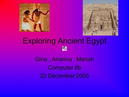 Exploring Ancient Egypt Gina, Arianna, Mariah Computer 8b 22 December 2005.