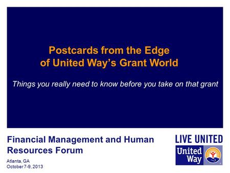 Atlanta, GA October 7-9, 2013 Postcards from the Edge of United Way's Grant World Things you really need to know before you take on that grant Financial.