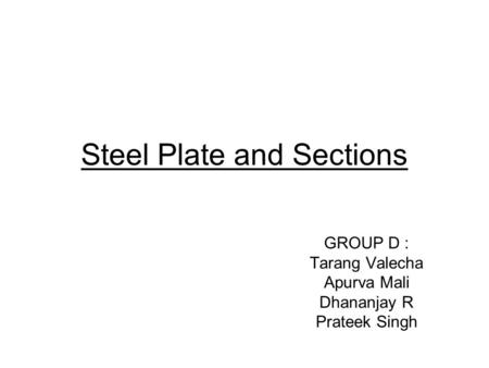 Steel Plate and Sections GROUP D : Tarang Valecha Apurva Mali Dhananjay R Prateek Singh.