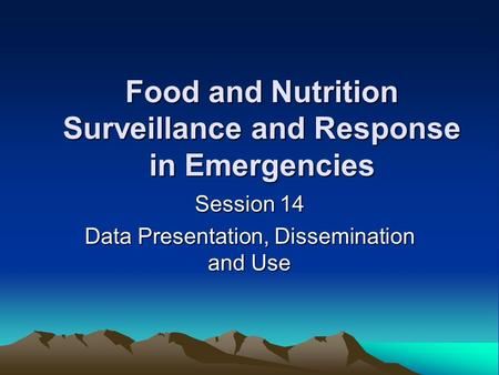 Food and Nutrition Surveillance and Response in Emergencies Session 14 Data Presentation, Dissemination and Use.