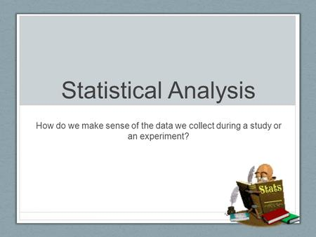 Statistical Analysis How do we make sense of the data we collect during a study or an experiment?
