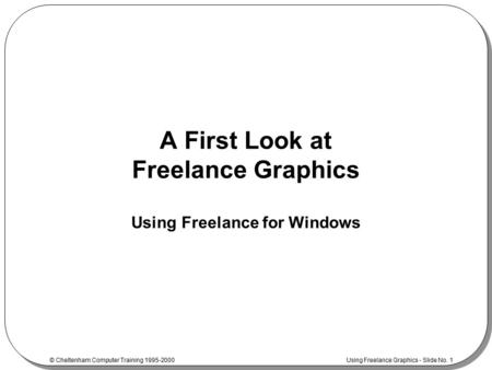 © Cheltenham Computer Training 1995-2000 Using Freelance Graphics - Slide No. 1 A First Look at Freelance Graphics Using Freelance for Windows.