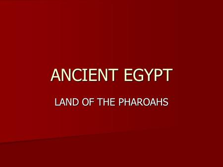 ANCIENT EGYPT LAND OF THE PHAROAHS. Geography Egypt is almost all desert. Egypt is almost all desert. Egypt is located next to the Nile River. Egypt is.