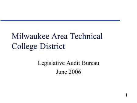1 Milwaukee Area Technical College District Legislative Audit Bureau June 2006.