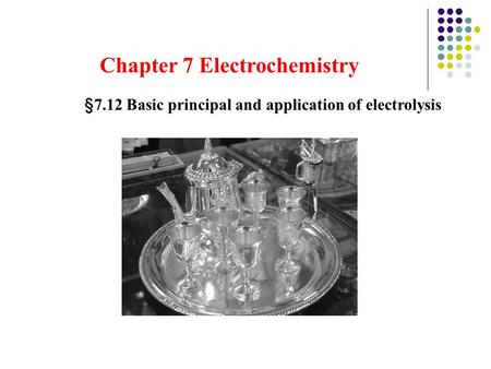 Chapter 7 Electrochemistry §7.12 Basic principal and application of electrolysis.