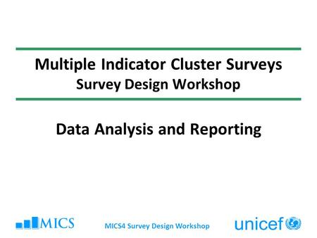 MICS4 Survey Design Workshop Multiple Indicator Cluster Surveys Survey Design Workshop Data Analysis and Reporting.