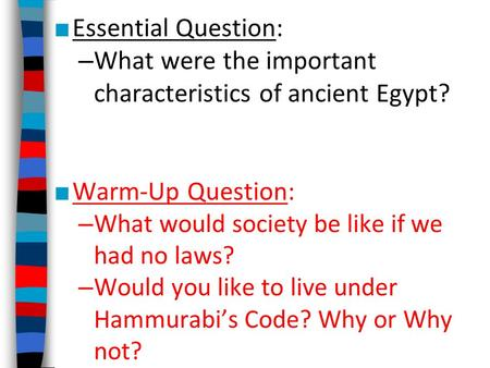 ■ Essential Question: – What were the important characteristics of ancient Egypt? ■ Warm-Up Question: – What would society be like if we had no laws? –