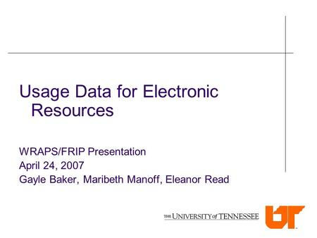 Usage Data for Electronic Resources WRAPS/FRIP Presentation April 24, 2007 Gayle Baker, Maribeth Manoff, Eleanor Read.