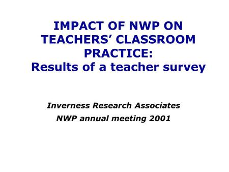 IMPACT OF NWP ON TEACHERS' CLASSROOM PRACTICE: Results of a teacher survey Inverness Research Associates NWP annual meeting 2001.