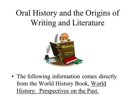 Oral History and the Origins of Writing and Literature The following information comes directly from the World History Book, World History: Perspectives.
