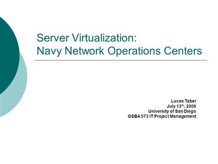 Server Virtualization: Navy Network Operations Centers Lucas Taber July 13 th, 2006 University of San Diego GSBA 573 IT Project Management.