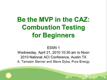 Be the MVP in the CAZ: Combustion Testing for Beginners ESSN 1 Wednesday, April 21, 2010 10:30 am to Noon 2010 National ACI Conference, Austin TX A. Tamasin.