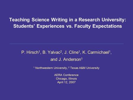 Teaching Science Writing in a Research University: Students' Experiences vs. Faculty Expectations P. Hirsch 1, B. Yalvac 2, J. Cline 1, K. Carmichael 1,