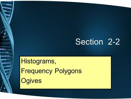 Section 2-2 Histograms, Frequency Polygons Ogives.