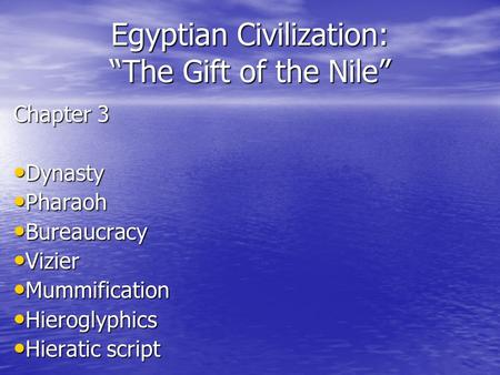 "Egyptian Civilization: ""The Gift of the Nile"" Chapter 3 Dynasty Dynasty Pharaoh Pharaoh Bureaucracy Bureaucracy Vizier Vizier Mummification Mummification."
