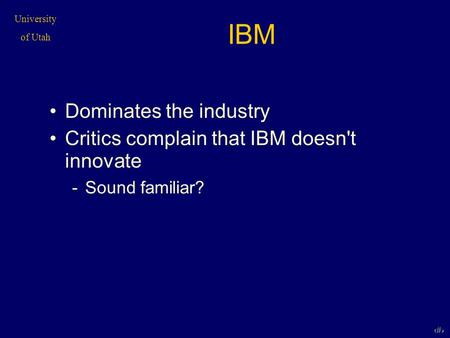 University of Utah 1 IBM Dominates the industry Critics complain that IBM doesn't innovate -Sound familiar?