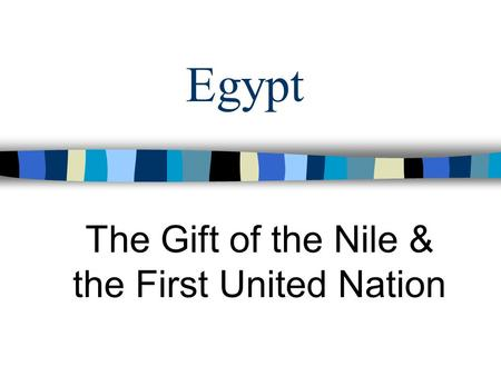 Egypt The Gift of the Nile & the First United Nation.