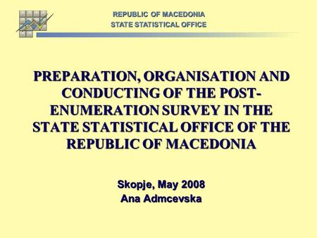 PREPARATION, ORGANISATION AND CONDUCTING OF THE POST- ENUMERATION SURVEY IN THE STATE STATISTICAL OFFICE OF THE REPUBLIC OF MACEDONIA Skopje, May 2008.