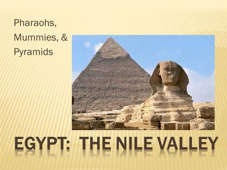 Pharaohs, Mummies, & Pyramids.  Located in North Africa  Large desert regions  Very dry climate  Nile River Valley center of civilization.