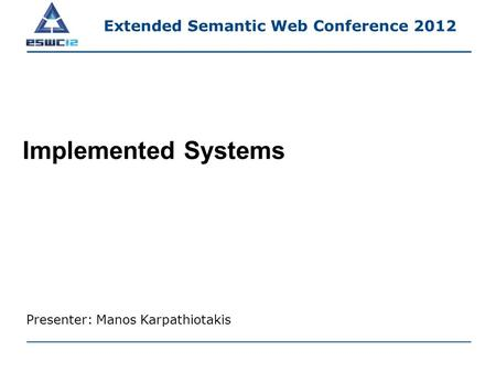 Implemented Systems Presenter: Manos Karpathiotakis Extended Semantic Web Conference 2012.