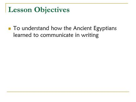 Lesson Objectives To understand how the Ancient Egyptians learned to communicate in writing.