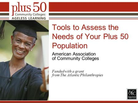 Tools to Assess the Needs of Your Plus 50 Population American Association of Community Colleges Funded with a grant from The Atlantic Philanthropies 1.