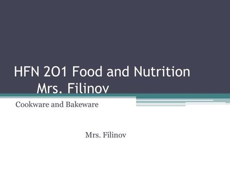 HFN 2O1 Food and Nutrition Mrs. Filinov Cookware and Bakeware Mrs. Filinov.