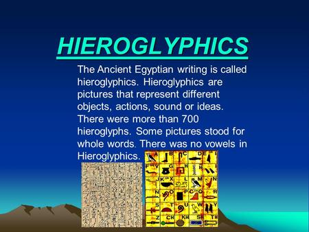 HIEROGLYPHICS The Ancient Egyptian writing is called hieroglyphics. Hieroglyphics are pictures that represent different objects, actions, sound or ideas.