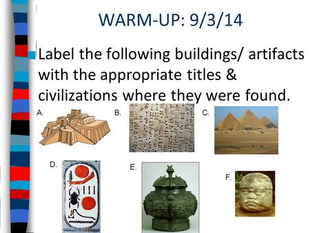 WARM-UP: 9/3/14 ■ Label the following buildings/ artifacts with the appropriate titles & civilizations where they were found. A.B.C. D. E. F.