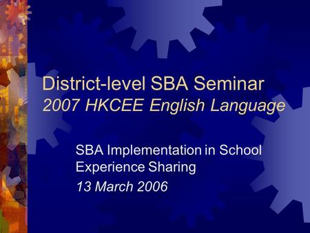 District-level SBA Seminar 2007 HKCEE English Language SBA Implementation in School Experience Sharing 13 March 2006.