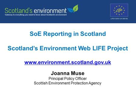 SoE Reporting in Scotland Scotland's Environment Web LIFE Project www.environment.scotland.gov.uk www.environment.scotland.gov.uk Joanna Muse Principal.