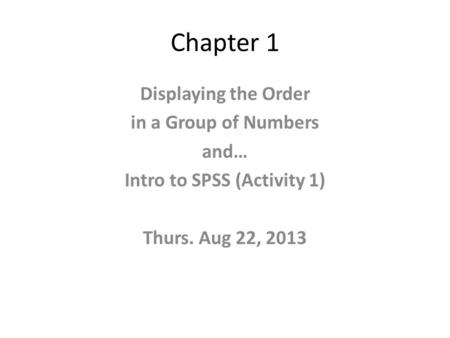 Chapter 1 Displaying the Order in a Group of Numbers and… Intro to SPSS (Activity 1) Thurs. Aug 22, 2013.